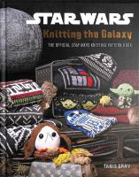 Knitting the galaxy : the official Star Wars knitting pattern book / Tanis Gray.